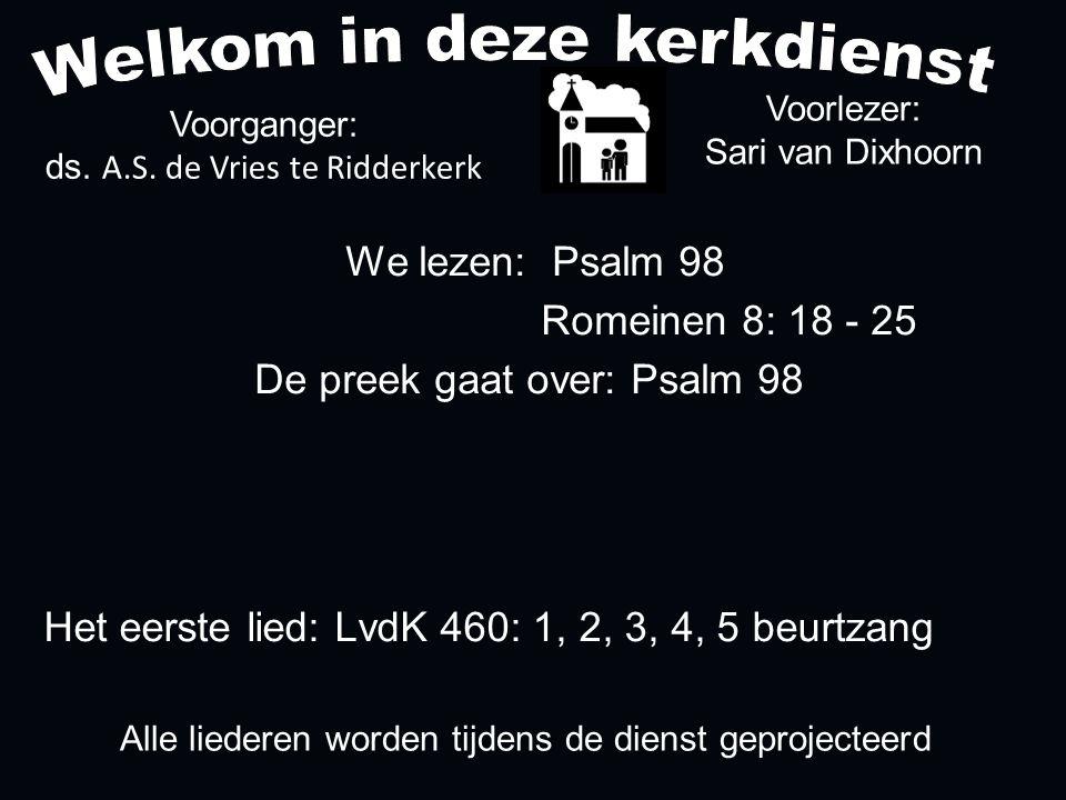 Alle liederen worden tijdens de dienst geprojecteerd Het eerste lied: LvdK 460: 1, 2, 3, 4, 5 beurtzang We lezen: Psalm 98 Romeinen 8: 18 - 25 De preek gaat over: Psalm 98 Voorlezer: Sari van Dixhoorn Voorganger: ds.