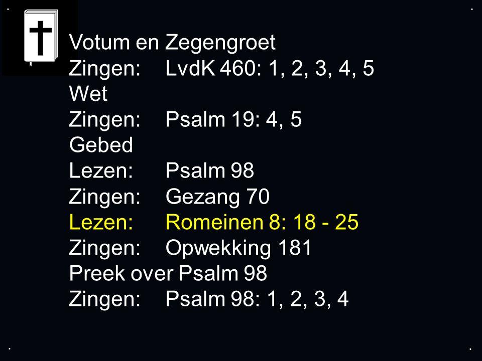 .... Votum en Zegengroet Zingen: LvdK 460: 1, 2, 3, 4, 5 Wet Zingen: Psalm 19: 4, 5 Gebed Lezen: Psalm 98 Zingen: Gezang 70 Lezen: Romeinen 8: 18 - 25