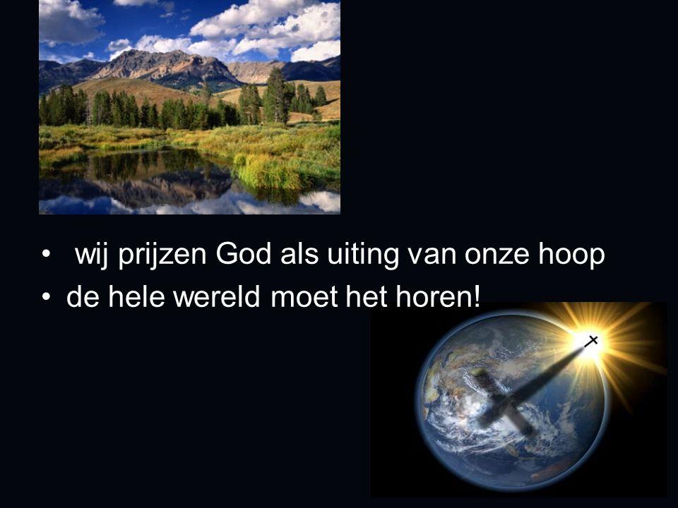 wij prijzen God als uiting van onze hoop de hele wereld moet het horen!
