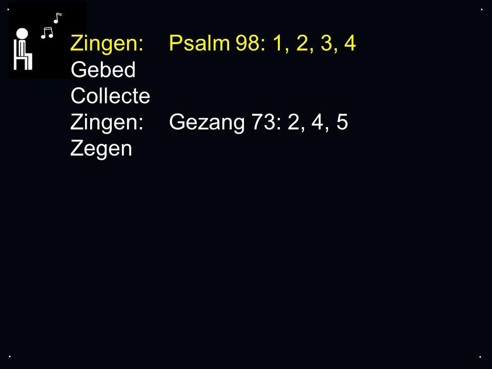 .... Zingen: Psalm 98: 1, 2, 3, 4 Gebed Collecte Zingen: Gezang 73: 2, 4, 5 Zegen