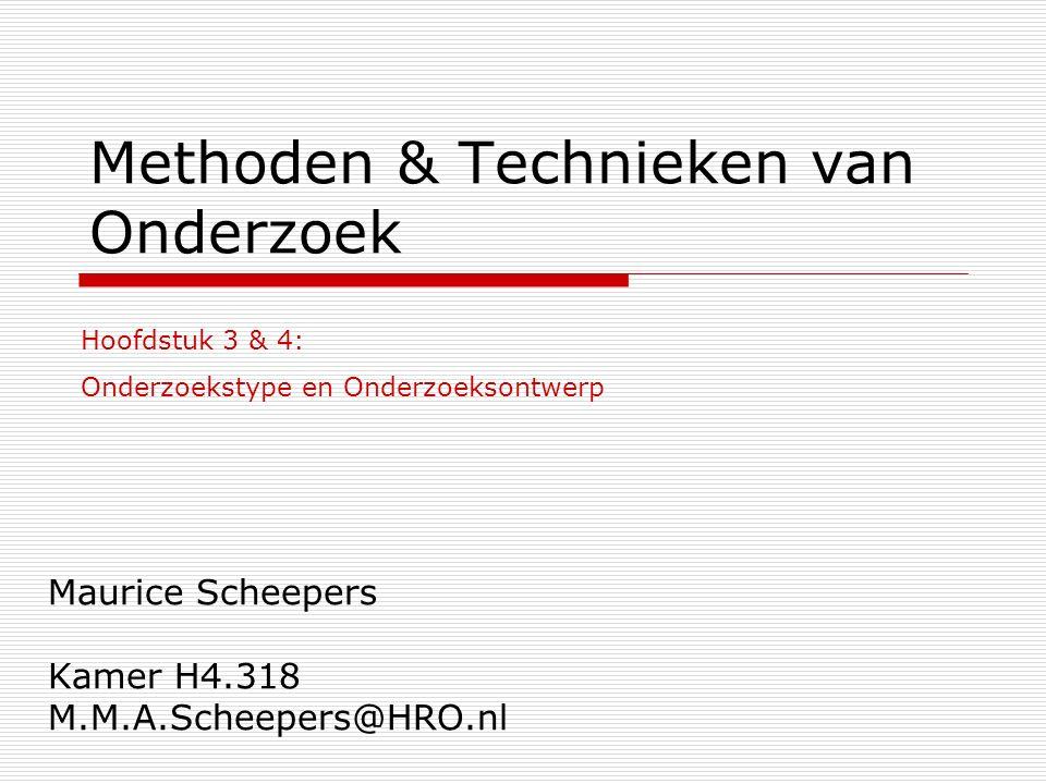 Methoden & Technieken van Onderzoek Maurice Scheepers Kamer H4.318 M.M.A.Scheepers@HRO.nl Hoofdstuk 3 & 4: Onderzoekstype en Onderzoeksontwerp