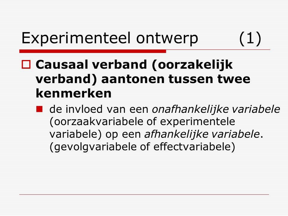 Experimenteel ontwerp (1)  Causaal verband (oorzakelijk verband) aantonen tussen twee kenmerken de invloed van een onafhankelijke variabele (oorzaakv