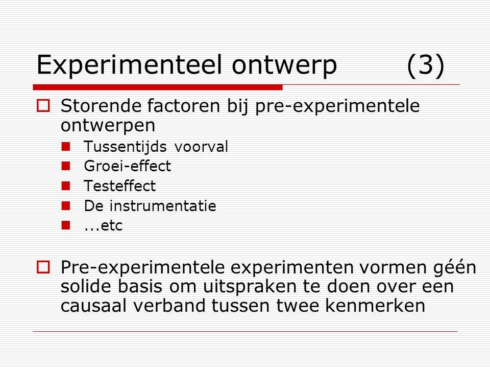 Experimenteel ontwerp (3)  Storende factoren bij pre-experimentele ontwerpen Tussentijds voorval Groei-effect Testeffect De instrumentatie...etc  Pre-experimentele experimenten vormen géén solide basis om uitspraken te doen over een causaal verband tussen twee kenmerken