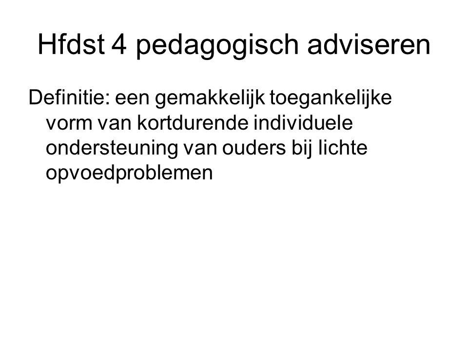 Hfdst 4 pedagogisch adviseren Definitie: een gemakkelijk toegankelijke vorm van kortdurende individuele ondersteuning van ouders bij lichte opvoedprob