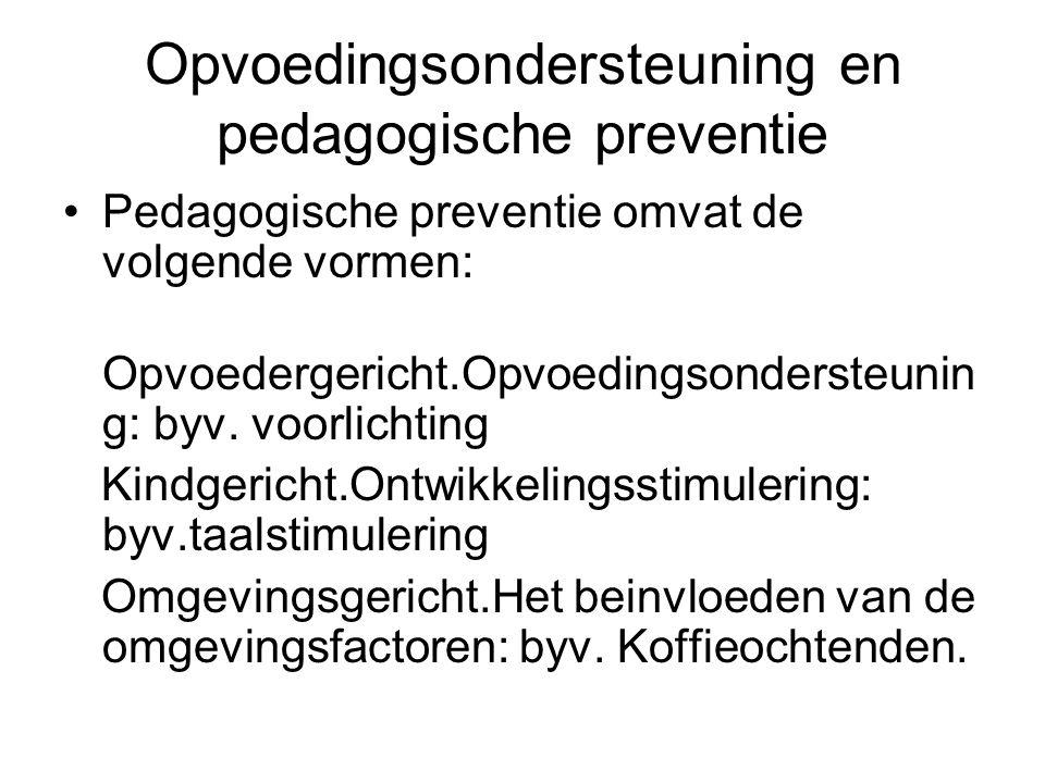 Opvoedingsondersteuning en pedagogische preventie Pedagogische preventie omvat de volgende vormen: Opvoedergericht.Opvoedingsondersteunin g: byv. voor