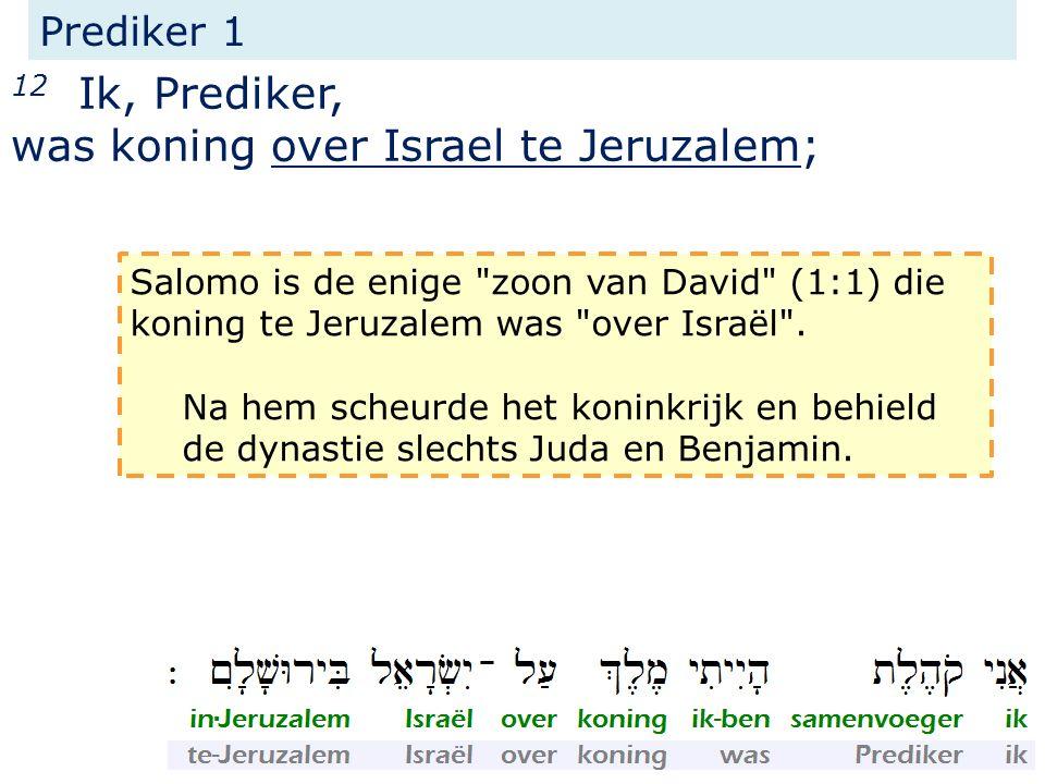 Prediker 1 12 Ik, Prediker, was koning over Israel te Jeruzalem; Salomo is de enige