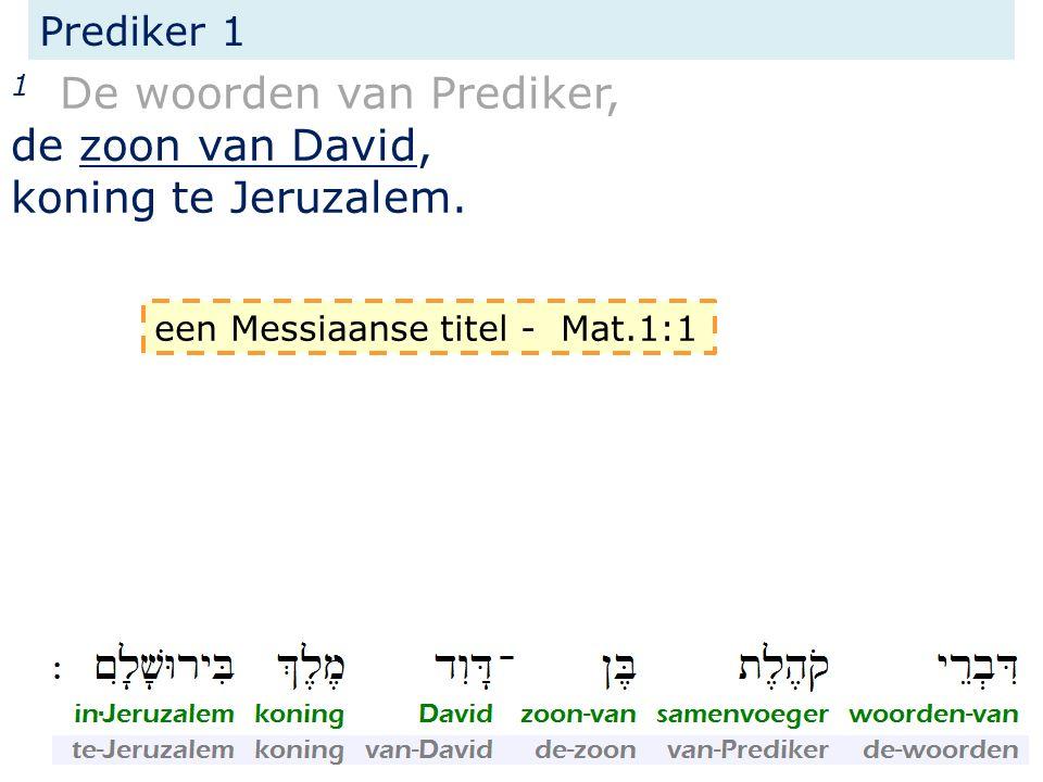 Prediker 1 1 De woorden van Prediker, de zoon van David, koning te Jeruzalem. een Messiaanse titel - Mat.1:1