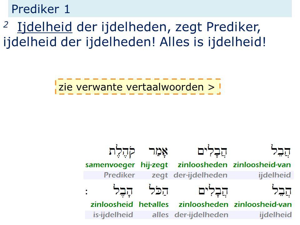 Prediker 1 2 Ijdelheid der ijdelheden, zegt Prediker, ijdelheid der ijdelheden! Alles is ijdelheid! zie verwante vertaalwoorden >