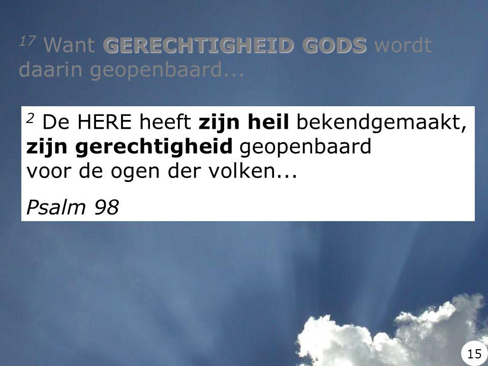 GERECHTIGHEID GODS 17 Want GERECHTIGHEID GODS wordt daarin geopenbaard... 2 De HERE heeft zijn heil bekendgemaakt, zijn gerechtigheid geopenbaard voor