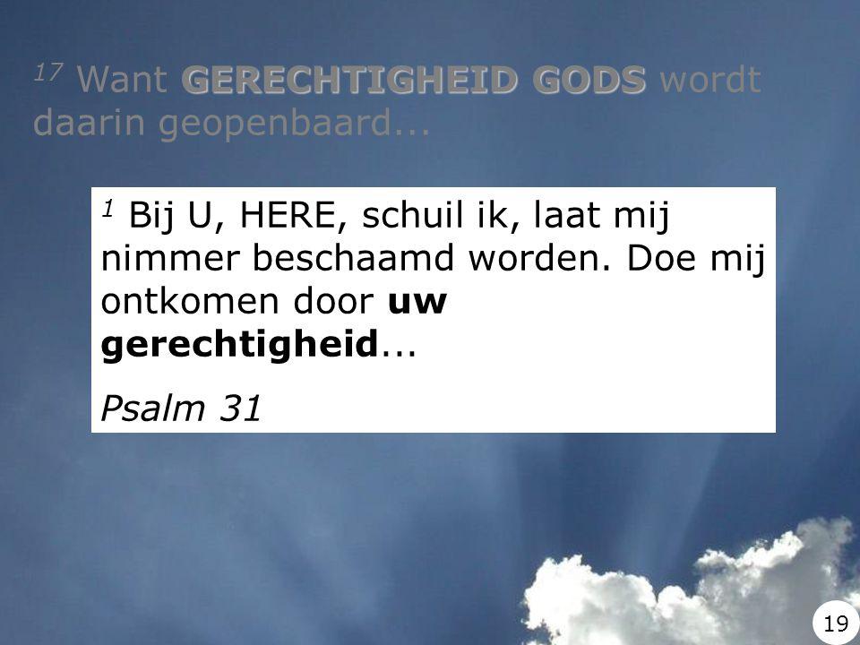 GERECHTIGHEID GODS 17 Want GERECHTIGHEID GODS wordt daarin geopenbaard... 1 Bij U, HERE, schuil ik, laat mij nimmer beschaamd worden. Doe mij ontkomen