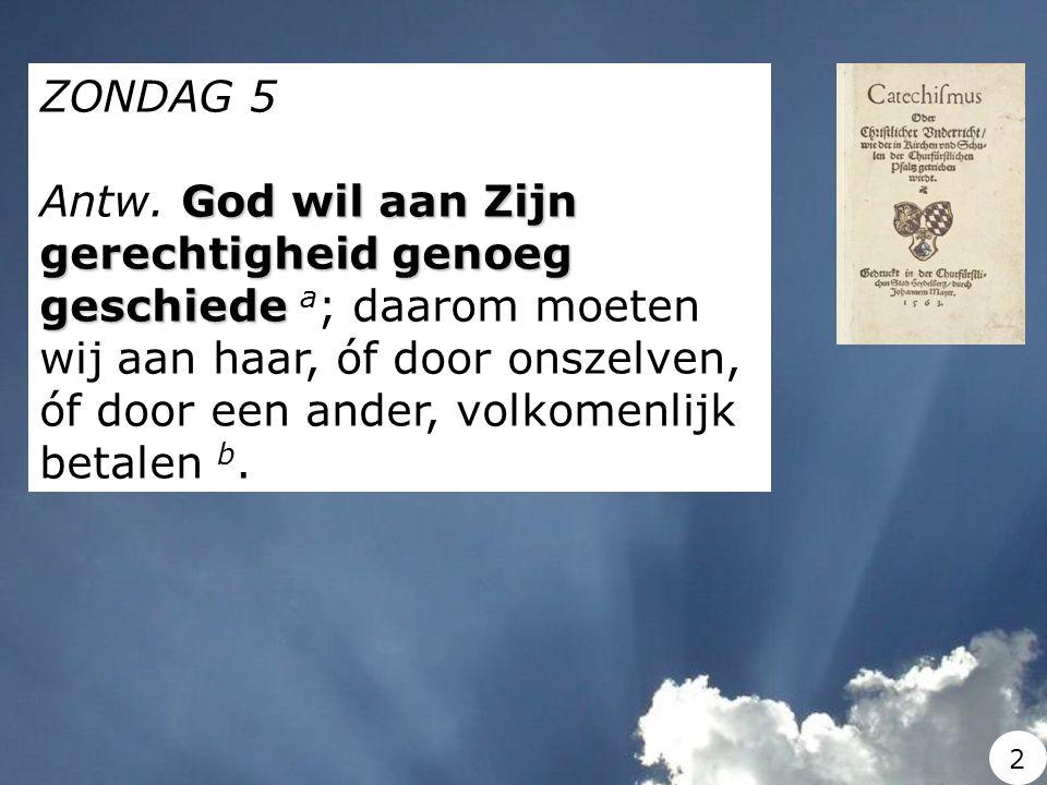 ZONDAG 5 God wil aan Zijn gerechtigheid genoeg geschiede Antw. God wil aan Zijn gerechtigheid genoeg geschiede a ; daarom moeten wij aan haar, óf door