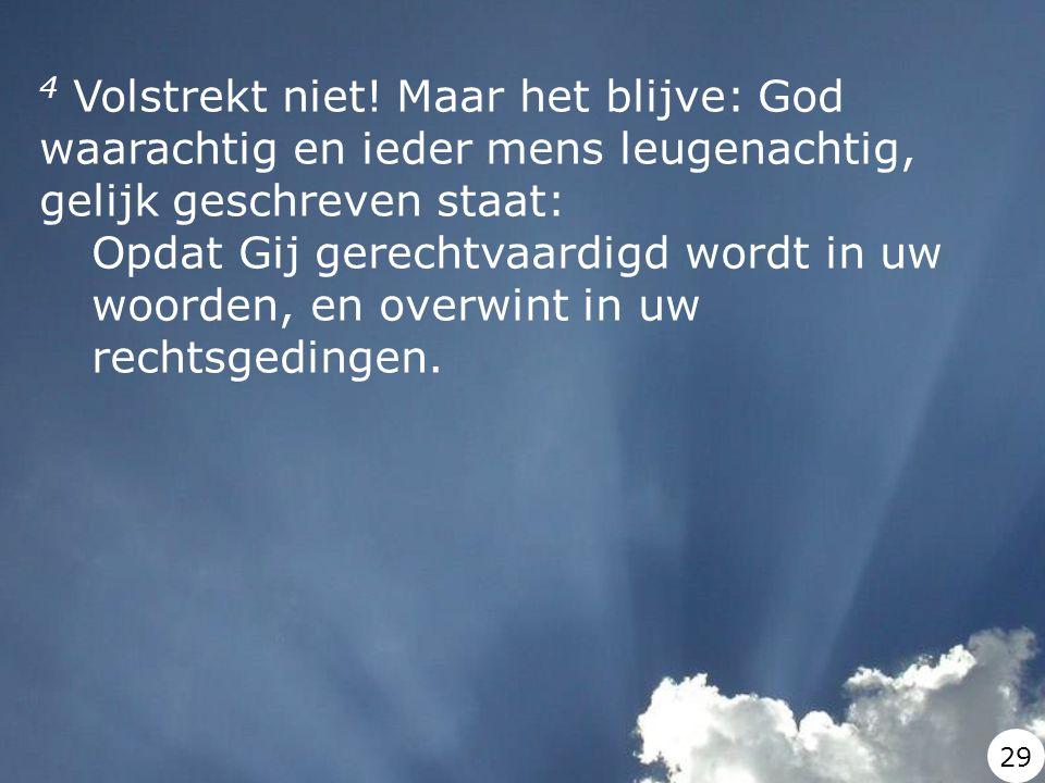 4 Volstrekt niet! Maar het blijve: God waarachtig en ieder mens leugenachtig, gelijk geschreven staat: Opdat Gij gerechtvaardigd wordt in uw woorden,