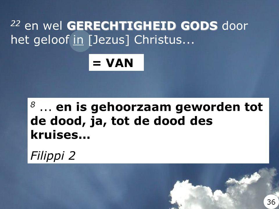 GERECHTIGHEID GODS 22 en wel GERECHTIGHEID GODS door het geloof in [Jezus] Christus... = VAN 8... en is gehoorzaam geworden tot de dood, ja, tot de do