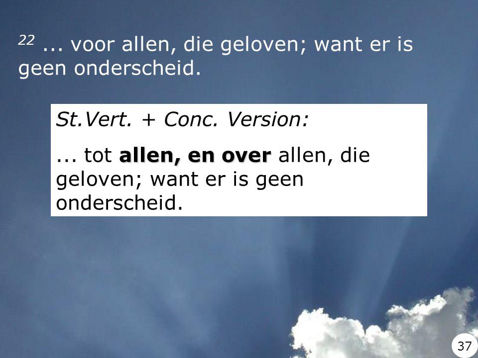 22... voor allen, die geloven; want er is geen onderscheid. St.Vert. + Conc. Version: allen, en over... tot allen, en over allen, die geloven; want er