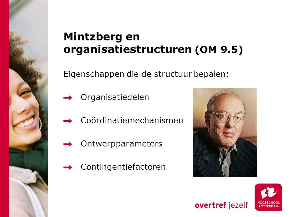 Mintzberg en organisatiestructuren (OM 9.5) Eigenschappen die de structuur bepalen: Organisatiedelen Coördinatiemechanismen Ontwerpparameters Continge