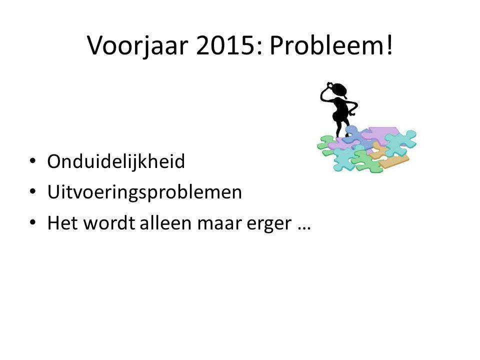 Voorjaar 2015: Probleem! Onduidelijkheid Uitvoeringsproblemen Het wordt alleen maar erger …