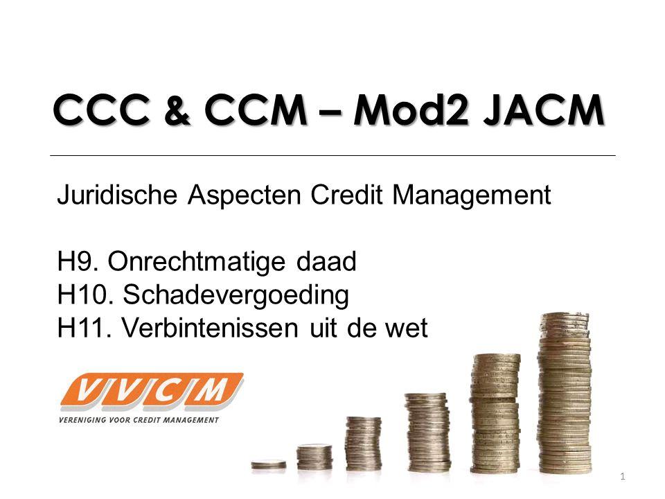 1 CCC & CCM – Mod2 JACM Juridische Aspecten Credit Management H9. Onrechtmatige daad H10. Schadevergoeding H11. Verbintenissen uit de wet