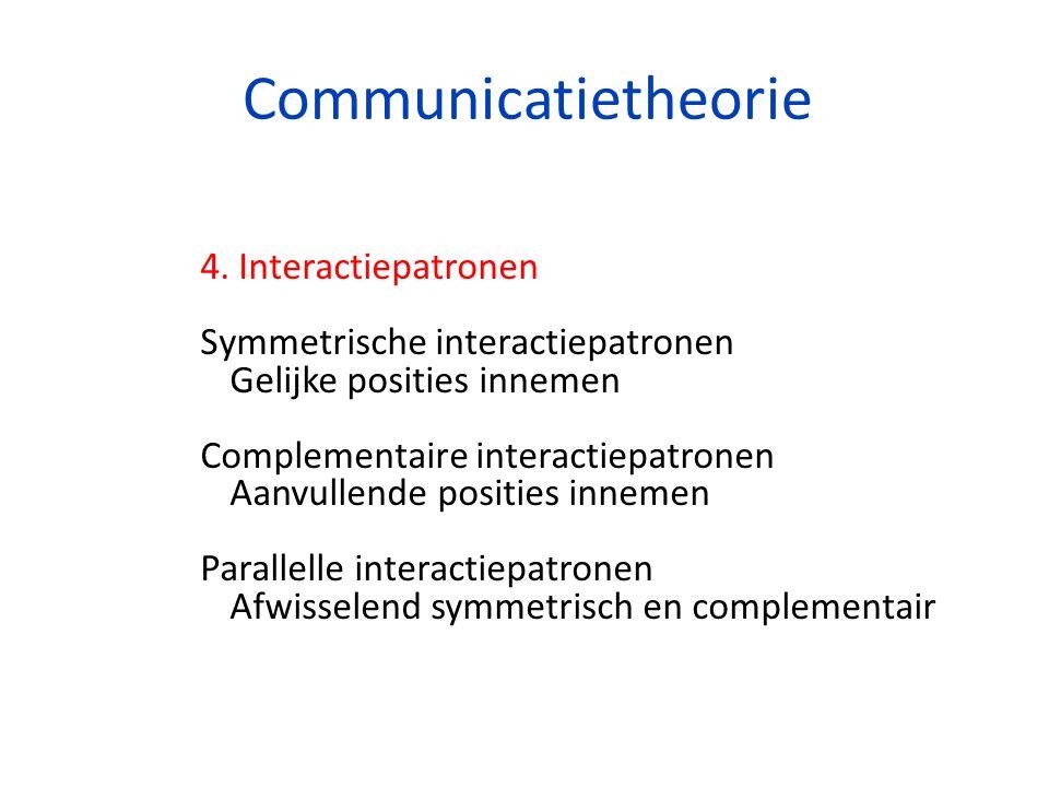 Communicatietheorie 4. Interactiepatronen Symmetrische interactiepatronen Gelijke posities innemen Complementaire interactiepatronen Aanvullende posit