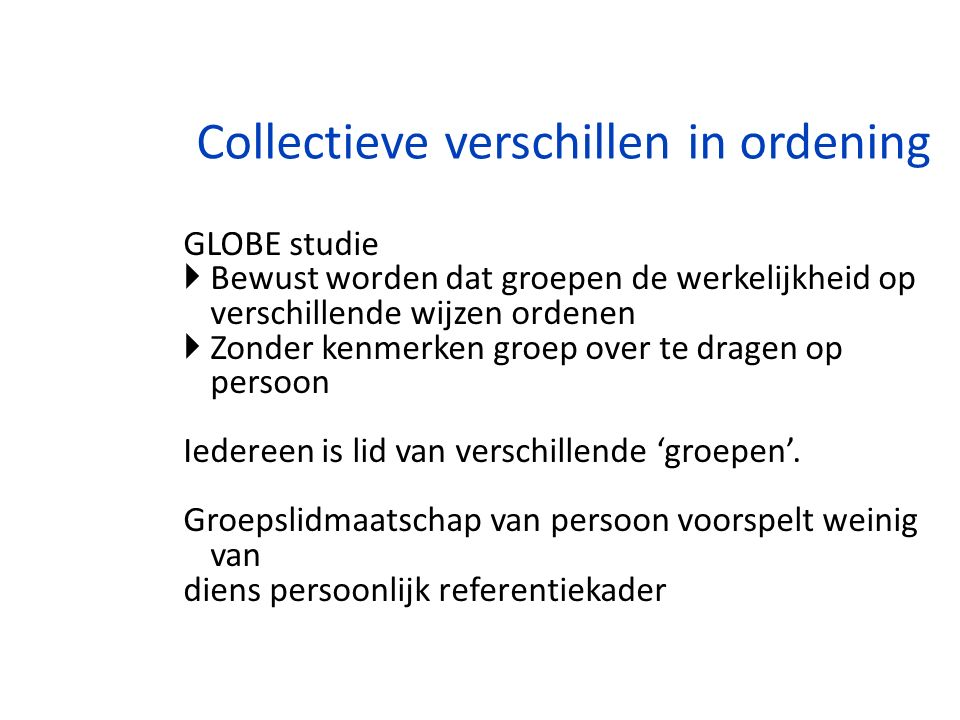 Collectieve verschillen in ordening GLOBE studie  Bewust worden dat groepen de werkelijkheid op verschillende wijzen ordenen  Zonder kenmerken groep