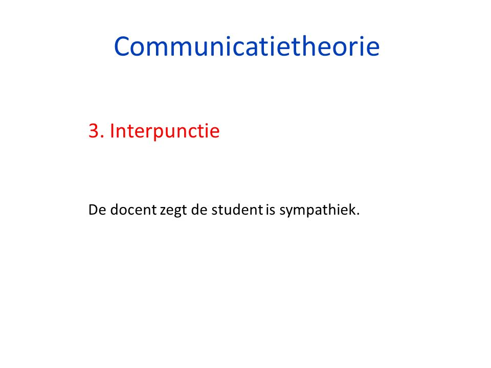 Communicatietheorie 3. Interpunctie De docent zegt de student is sympathiek.