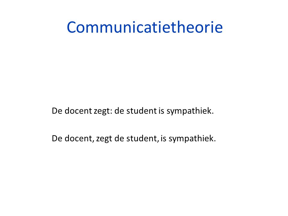Communicatietheorie De docent zegt: de student is sympathiek. De docent, zegt de student, is sympathiek.