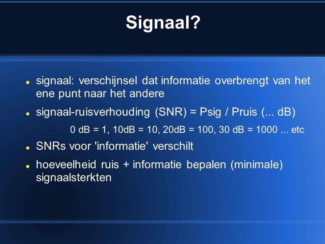 Signaal? signaal: verschijnsel dat informatie overbrengt van het ene punt naar het andere signaal-ruisverhouding (SNR) = Psig / Pruis (... dB) – 0 dB