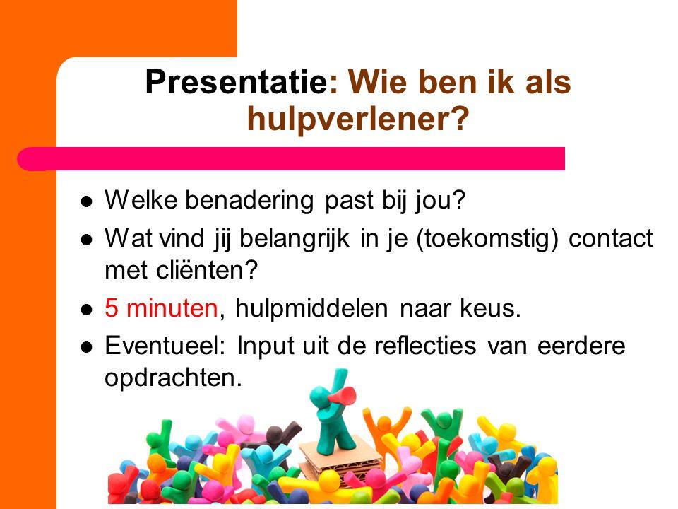 Presentatie: Wie ben ik als hulpverlener? Welke benadering past bij jou? Wat vind jij belangrijk in je (toekomstig) contact met cliënten? 5 minuten, h