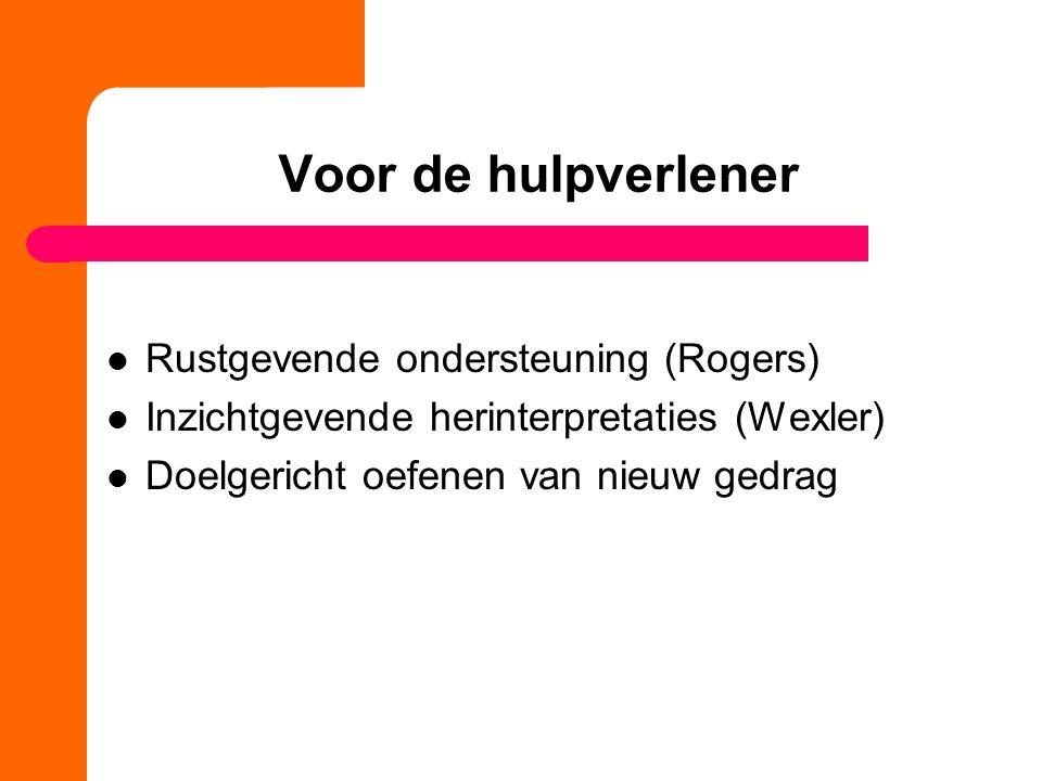 Voor de hulpverlener Rustgevende ondersteuning (Rogers) Inzichtgevende herinterpretaties (Wexler) Doelgericht oefenen van nieuw gedrag