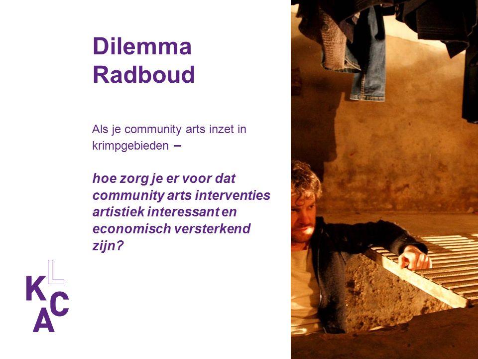 Dilemma Radboud Als je community arts inzet in krimpgebieden – hoe zorg je er voor dat community arts interventies artistiek interessant en economisch versterkend zijn?