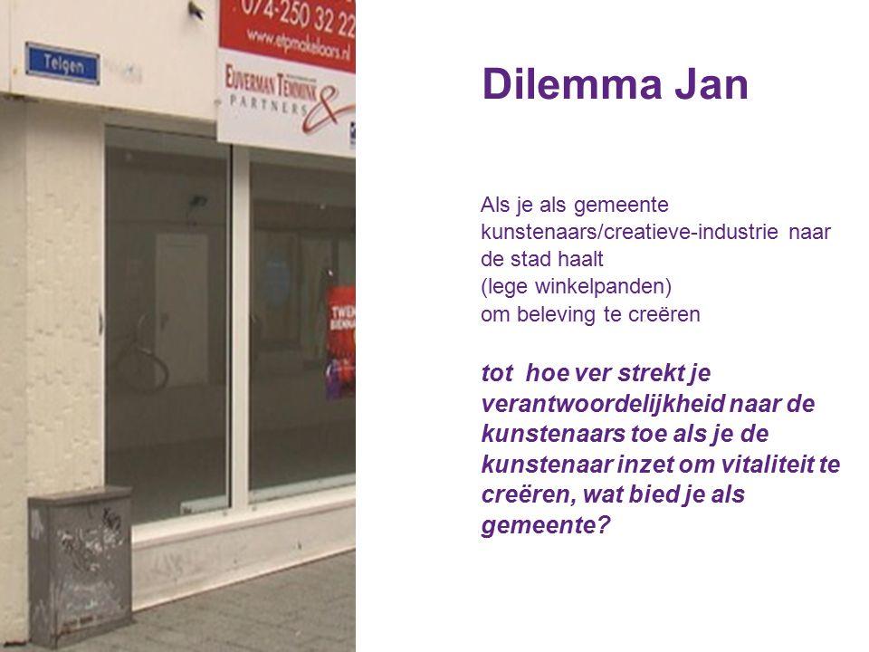 Dilemma Jan Als je als gemeente kunstenaars/creatieve-industrie naar de stad haalt (lege winkelpanden) om beleving te creëren tot hoe ver strekt je verantwoordelijkheid naar de kunstenaars toe als je de kunstenaar inzet om vitaliteit te creëren, wat bied je als gemeente?