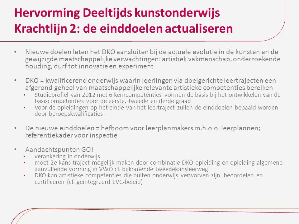 Hervorming Deeltijds kunstonderwijs Krachtlijn 2: de einddoelen actualiseren Nieuwe doelen laten het DKO aansluiten bij de actuele evolutie in de kunsten en de gewijzigde maatschappelijke verwachtingen: artistiek vakmanschap, onderzoekende houding, durf tot innovatie en experiment DKO = kwalificerend onderwijs waarin leerlingen via doelgerichte leertrajecten een afgerond geheel van maatschappelijke relevante artistieke competenties bereiken Studieprofiel van 2012 met 6 kerncompetenties vormen de basis bij het ontwikkelen van de basiscompetenties voor de eerste, tweede en derde graad Voor de opleidingen op het einde van het leertraject zullen de einddoelen bepaald worden door beroepskwalificaties De nieuwe einddoelen = hefboom voor leerplanmakers m.h.o.o.