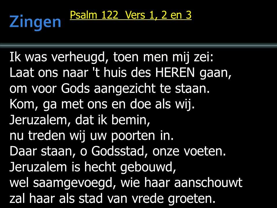 Ik was verheugd, toen men mij zei: Laat ons naar t huis des HEREN gaan, om voor Gods aangezicht te staan.