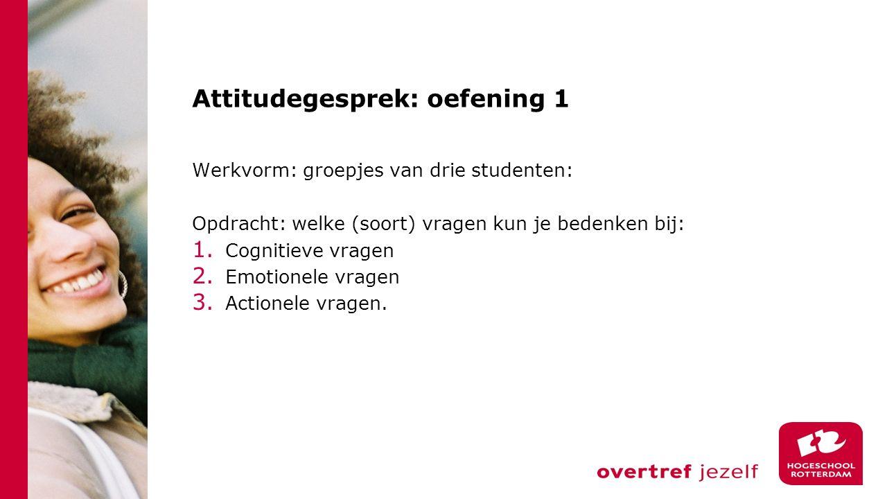Attitudegesprek: oefening 1 Werkvorm: groepjes van drie studenten: Opdracht: welke (soort) vragen kun je bedenken bij: 1. Cognitieve vragen 2. Emotion