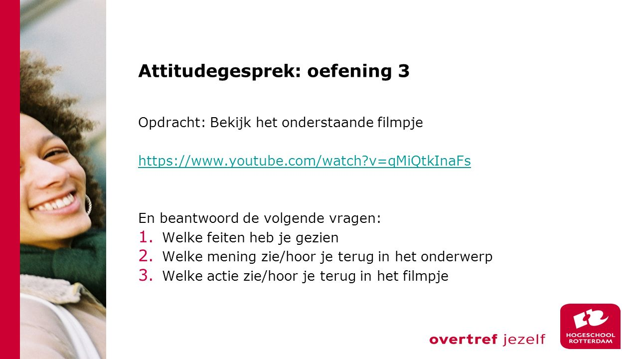 Attitudegesprek: oefening 3 Opdracht: Bekijk het onderstaande filmpje https://www.youtube.com/watch?v=qMiQtkInaFs En beantwoord de volgende vragen: 1.