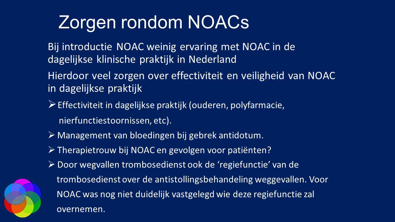 Zorgen rondom NOACs Bij introductie NOAC weinig ervaring met NOAC in de dagelijkse klinische praktijk in Nederland Hierdoor veel zorgen over effectiviteit en veiligheid van NOAC in dagelijkse praktijk  Effectiviteit in dagelijkse praktijk (ouderen, polyfarmacie, nierfunctiestoornissen, etc).