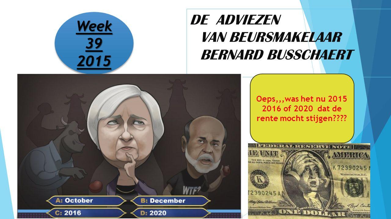 DE ADVIEZEN VAN BEURSMAKELAAR BERNARD BUSSCHAERT Week 39 2015 2015 Oeps,,,was het nu 2015 2016 of 2020 dat de rente mocht stijgen????
