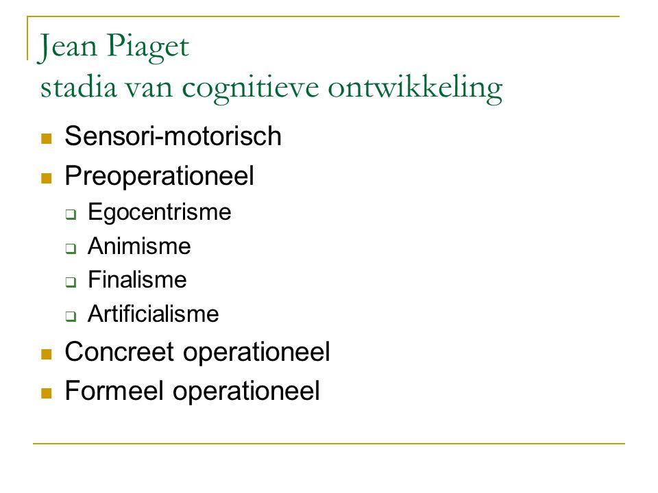 Jean Piaget stadia van cognitieve ontwikkeling Sensori-motorisch Preoperationeel  Egocentrisme  Animisme  Finalisme  Artificialisme Concreet operationeel Formeel operationeel