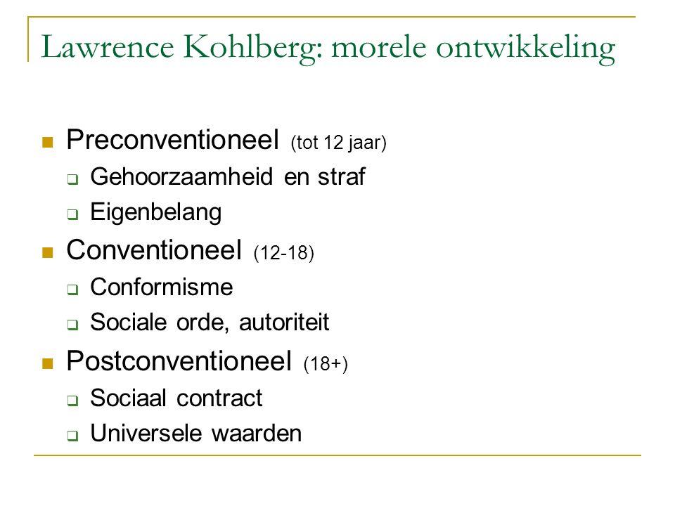 Lawrence Kohlberg: morele ontwikkeling Preconventioneel (tot 12 jaar)  Gehoorzaamheid en straf  Eigenbelang Conventioneel (12-18)  Conformisme  Sociale orde, autoriteit Postconventioneel (18+)  Sociaal contract  Universele waarden