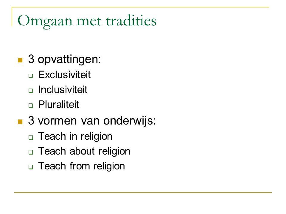 Omgaan met tradities 3 opvattingen:  Exclusiviteit  Inclusiviteit  Pluraliteit 3 vormen van onderwijs:  Teach in religion  Teach about religion  Teach from religion