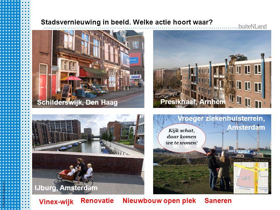 Stadsvernieuwing in beeld. Welke actie hoort waar? Schilderswijk, Den Haag IJburg, Amsterdam Presikhaaf, Arnhem Vroeger ziekenhuisterrein, Amsterdam K