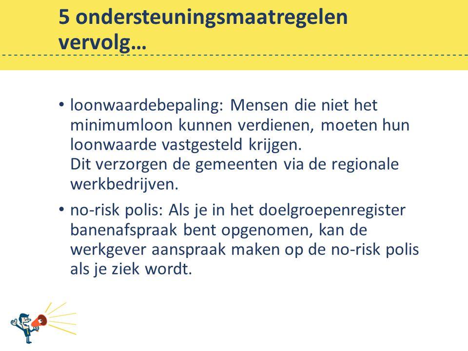 5 ondersteuningsmaatregelen vervolg… loonwaardebepaling: Mensen die niet het minimumloon kunnen verdienen, moeten hun loonwaarde vastgesteld krijgen.