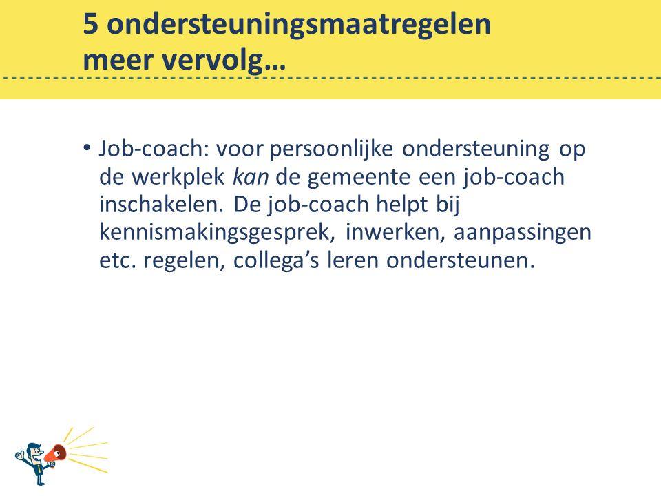 5 ondersteuningsmaatregelen meer vervolg… Job-coach: voor persoonlijke ondersteuning op de werkplek kan de gemeente een job-coach inschakelen.