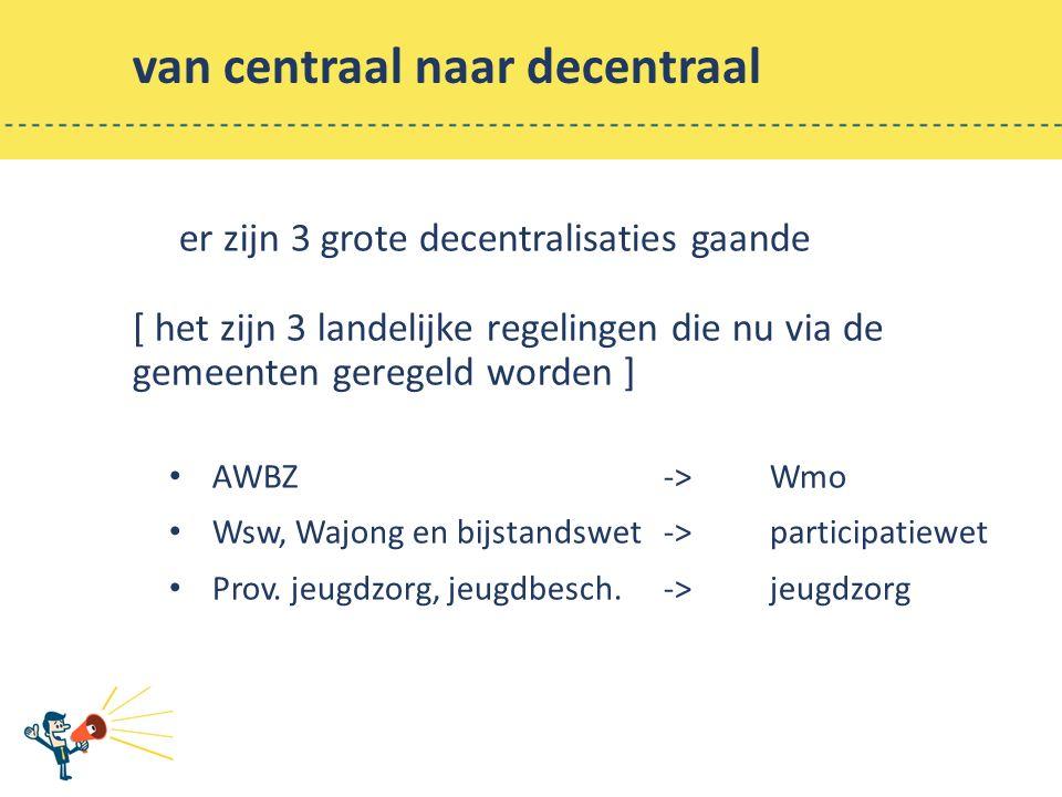 van centraal naar decentraal er zijn 3 grote decentralisaties gaande [ het zijn 3 landelijke regelingen die nu via de gemeenten geregeld worden ] AWBZ ->Wmo Wsw, Wajong en bijstandswet -> participatiewet Prov.