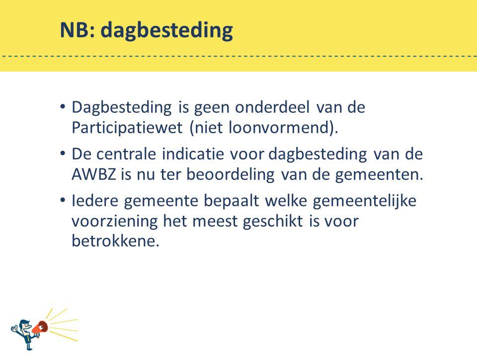 NB: dagbesteding Dagbesteding is geen onderdeel van de Participatiewet (niet loonvormend).