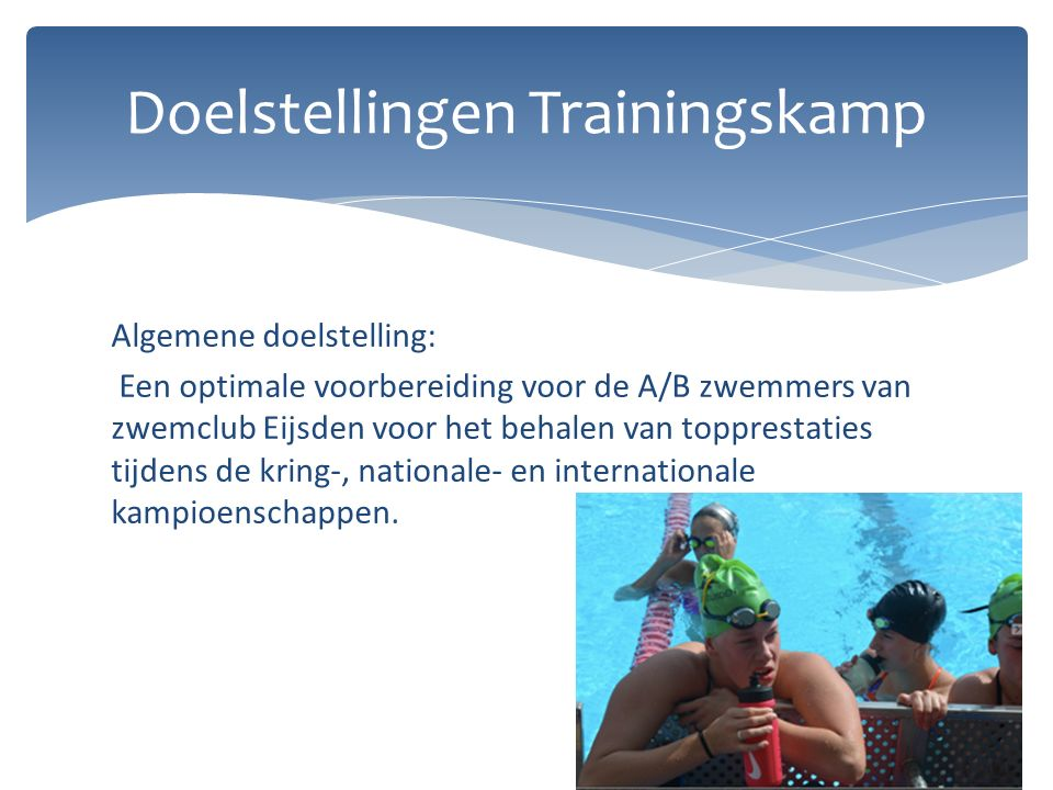 Algemene doelstelling: Een optimale voorbereiding voor de A/B zwemmers van zwemclub Eijsden voor het behalen van topprestaties tijdens de kring-, nationale- en internationale kampioenschappen.