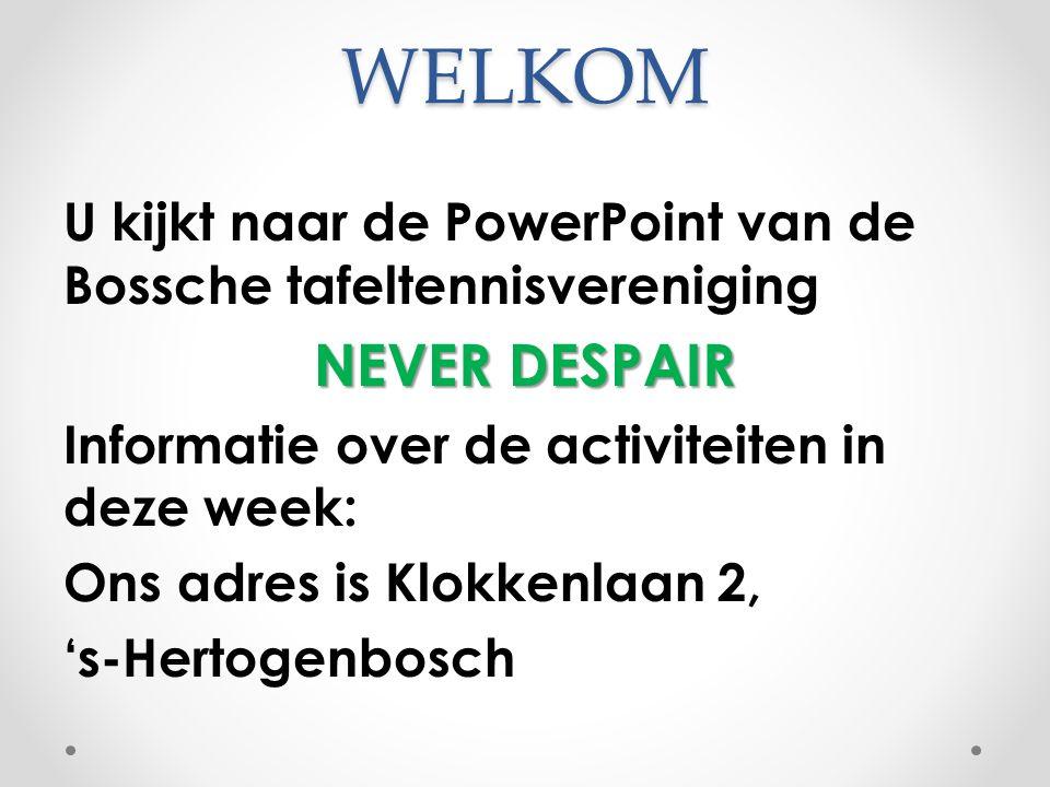 WELKOM U kijkt naar de PowerPoint van de Bossche tafeltennisvereniging NEVER DESPAIR Informatie over de activiteiten in deze week: Ons adres is Klokke