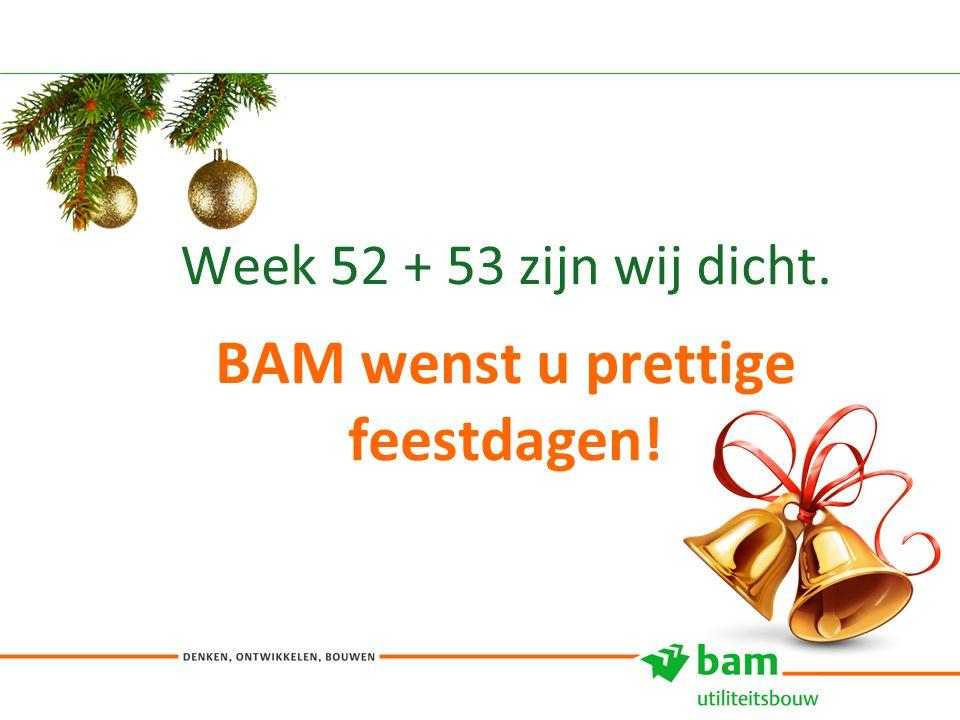Week 52 + 53 zijn wij dicht. BAM wenst u prettige feestdagen! 11
