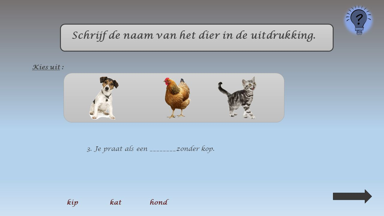 Klik op de naam van het dier in de uitdrukking. Kies uit : 2. Ik was zo ziek als een ____________. kipkat hond