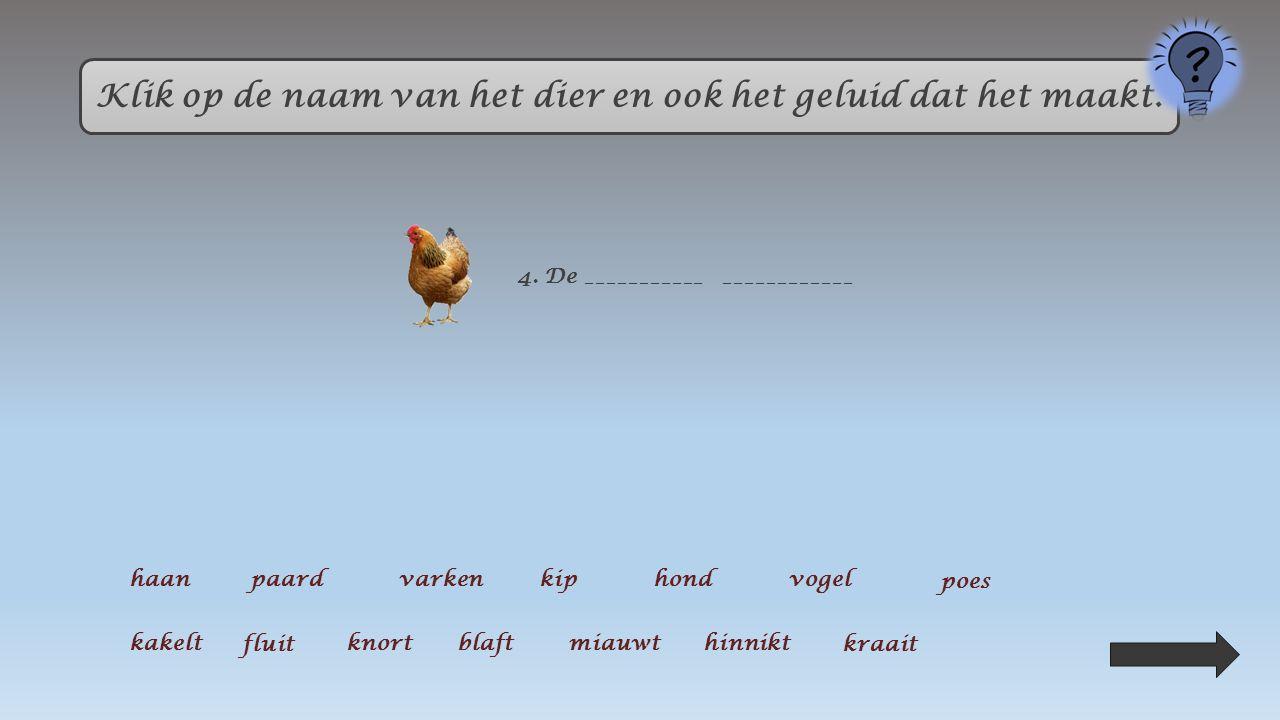 Klik op de naam van het dier en ook het geluid dat het maakt. 5. De _______ ___________ haanpaardvarkenkiphondvogel poes kakelt fluit knortblaft miauw