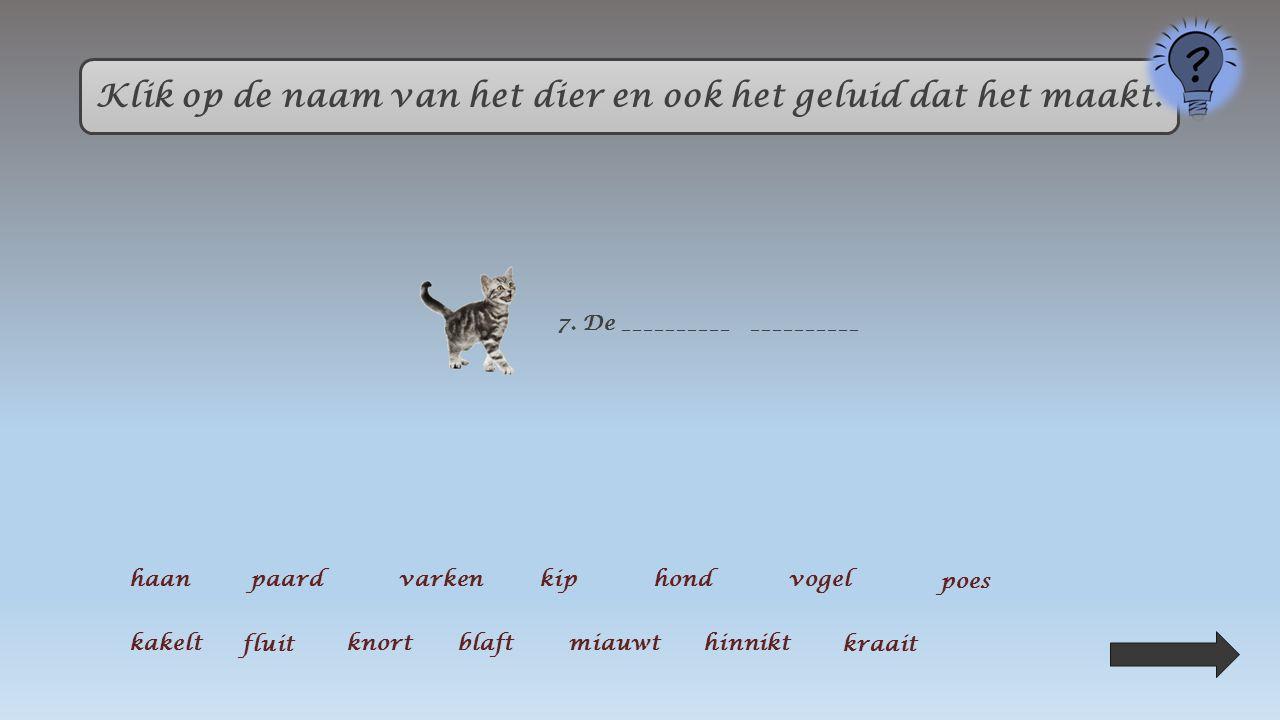Klik op de naam van het dier en ook het geluid dat het maakt. 3. Het ___________ ________ haanpaardvarkenkiphondvogel poes kakelt fluit knortblaft mia
